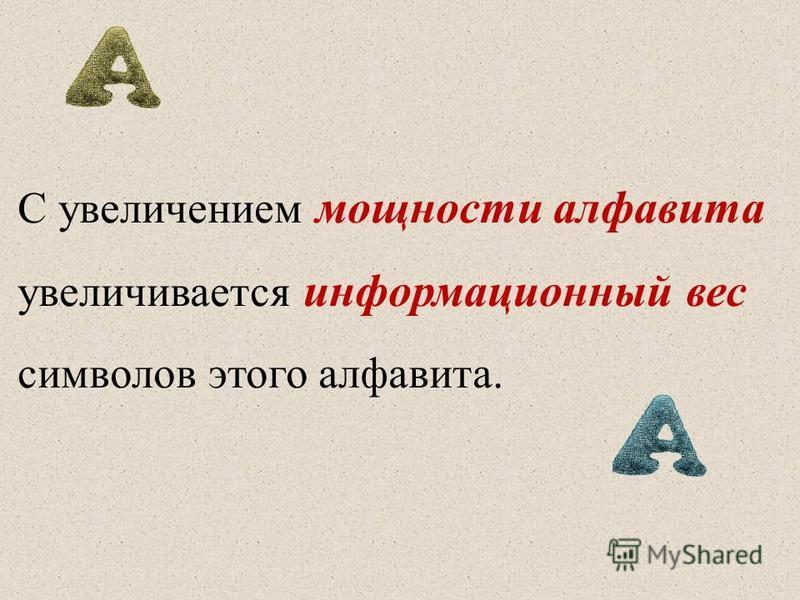 С увеличением мощности алфавита увеличивается информационный вес символов этого алфавита.