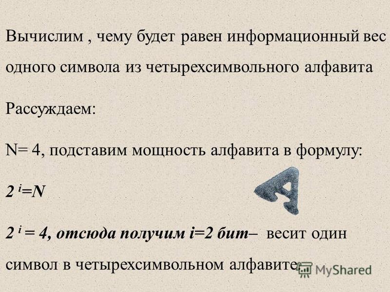 Вычислим, чему будет равен информационный вес одного символа из четырех символьного алфавита Рассуждаем: N= 4, подставим мощность алфавита в формулу: 2 i =N 2 i = 4, отсюда получим i=2 бит– весит один символ в четырех символьном алфавите.