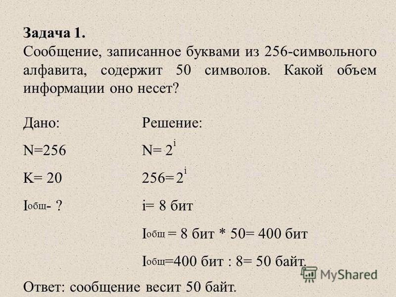 Задача 1. Сообщение, записанное буквами из 256-символьного алфавита, содержит 50 символов. Какой объем информации оно несет? Дано:Решение: N=256N= 2 i K= 20256= 2 i I общ - ?i= 8 бит I общ = 8 бит * 50= 400 бит I общ =400 бит : 8= 50 байт. Ответ: соо