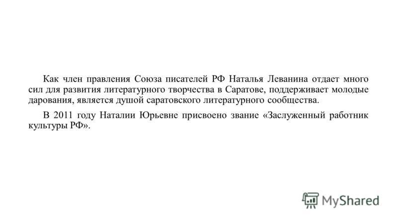 Как член правления Союза писателей РФ Наталья Леванина отдает много сил для развития литературного творчества в Саратове, поддерживает молодые дарования, является душой саратовского литературного сообщества. В 2011 году Наталии Юрьевне присвоено зван