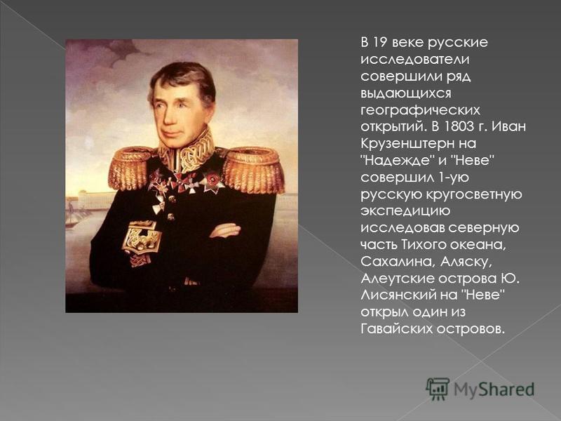 В 19 веке русские исследователи совершили ряд выдающихся географических открытий. В 1803 г. Иван Крузенштерн на
