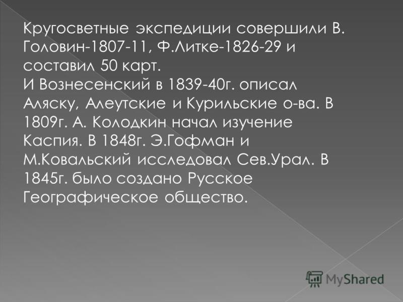 Кругосветные экспедиции совершили В. Головин-1807-11, Ф.Литке-1826-29 и составил 50 карт. И Вознесенский в 1839-40 г. описал Аляску, Алеутские и Курильские о-ва. В 1809 г. А. Колодкин начал изучение Каспия. В 1848 г. Э.Гофман и М.Ковальский исследова