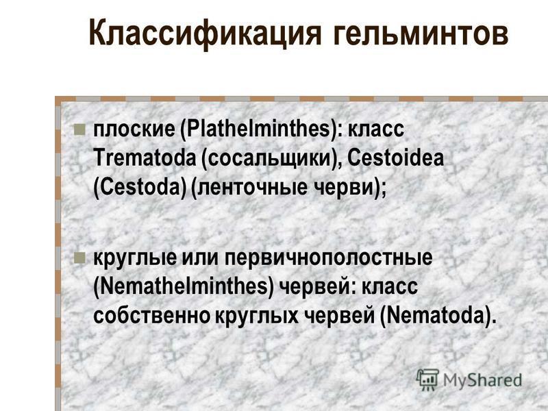 Классификация гельминтов плоские (Plathelminthes): класс Trematoda (сосальщики), Cestoidea (Cestoda) (ленточные черви); круглые или первичнополостные (Nemathelminthes) червей: класс собственно круглых червей (Nematoda).