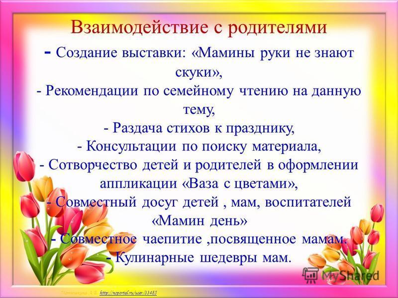 Матюшкина А.В. http://nsportal.ru/user/33485http://nsportal.ru/user/33485 Взаимодействие с родителями - Создание выставки: «Мамины руки не знают скуки», - Рекомендации по семейному чтению на данную тему, - Раздача стихов к празднику, - Консультации п
