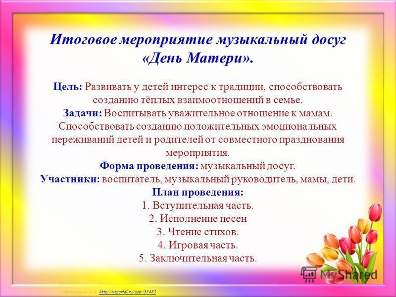 Матюшкина А.В. http://nsportal.ru/user/33485http://nsportal.ru/user/33485 Итоговое мероприятие музыкальный досуг «День Матери». Цель: Развивать у детей интерес к традиции, способствовать созданию тёплых взаимоотношений в семье. Задачи: Воспитывать ув