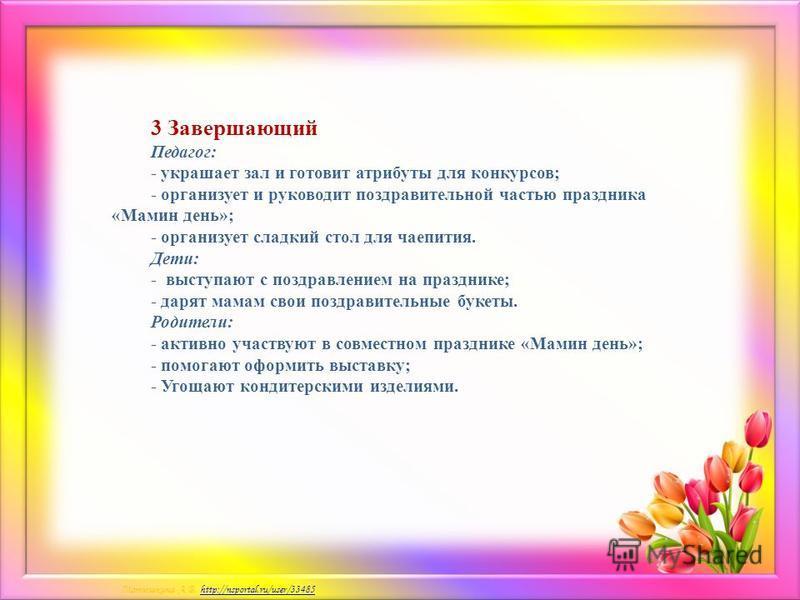 Матюшкина А.В. http://nsportal.ru/user/33485http://nsportal.ru/user/33485 3 Завершающий Педагог: - украшает зал и готовит атрибуты для конкурсов; - организует и руководит поздравительной частью праздника «Мамин день»; - организует сладкий стол для ча