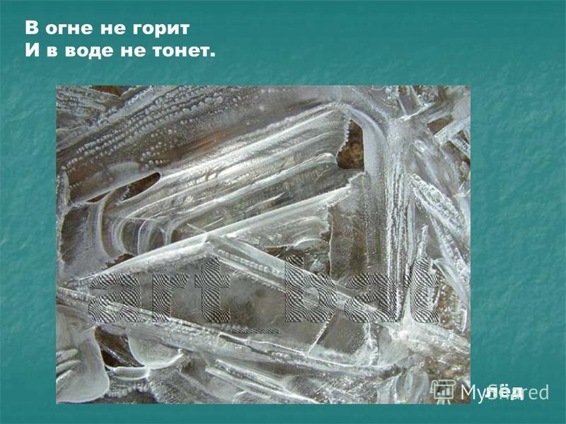 В огне не горит И в воде не тонет. лёд
