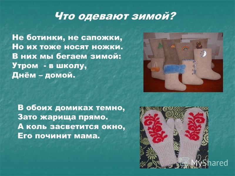 Что одевают зимой? Не ботинки, не сапожки, Но их тоже носят ножки. В них мы бегаем зимой: Утром - в школу, Днём – домой. В обоих домиках темно, Зато жарища прямо. А коль засветится окно, Его починит мама.