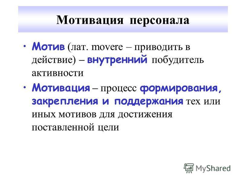 Мотивация персонала Мотив (лат. movere – приводить в действие) – внутренний побудитель активности Мотивация – процесс формирования, закрепления и поддержания тех или иных мотивов для достижения поставленной цели