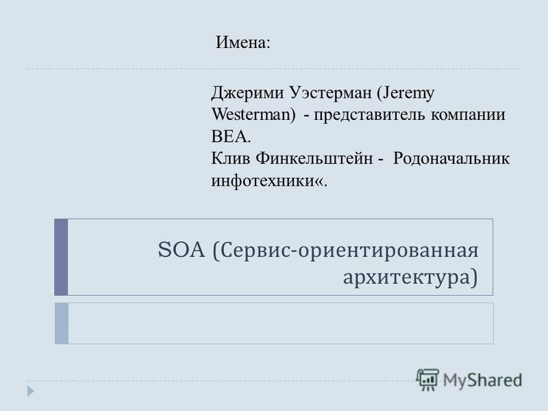 SOA ( Сервис - ориентированная архитектура ) Джерими Уэстерман (Jeremy Westerman) - представитель компании BEA. Клив Финкельштейн - Родоначальник инфо техники«. Имена: