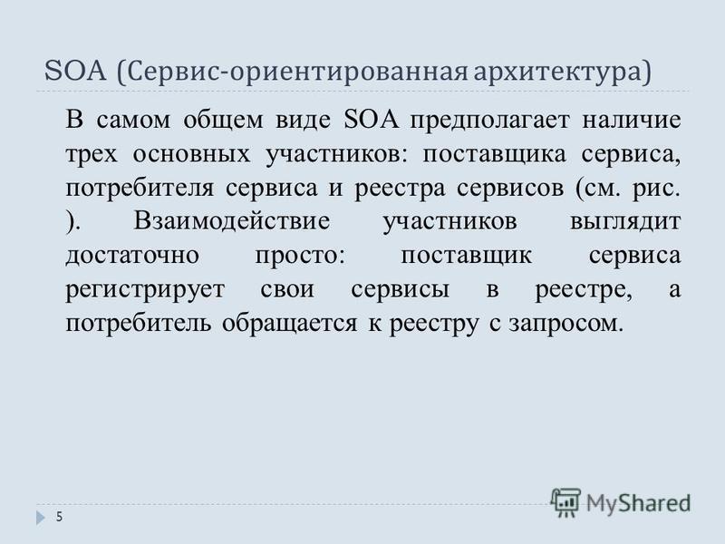 SOA ( Сервис - ориентированная архитектура ) В самом общем виде SOA предполагает наличие трех основных участников: поставщика сервиса, потребителя сервиса и реестра сервисов (см. рис. ). Взаимодействие участников выглядит достаточно просто: поставщик