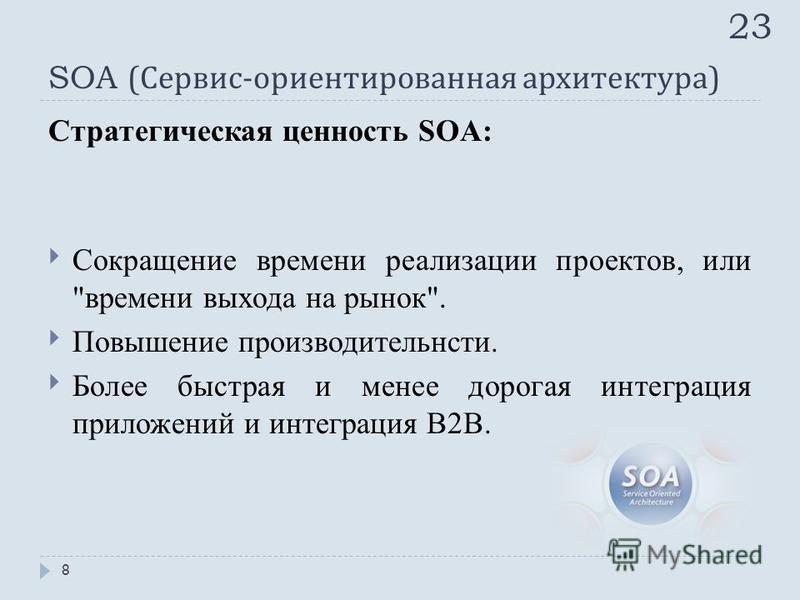 Стратегическая ценность SOA: Сокращение времени реализации проектов, или времени выхода на рынок. Повышение производительности. Более быстрая и менее дорогая интеграция приложений и интеграция B2B. 23 8
