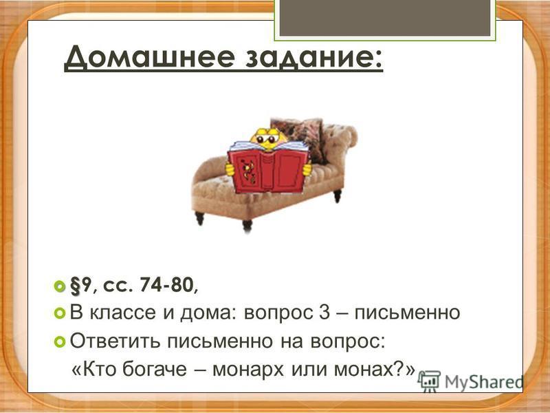 Домашнее задание: § §9, сс. 74-80, В классе и дома: вопрос 3 – письменно Ответить письменно на вопрос: «Кто богаче – монарх или монах?»
