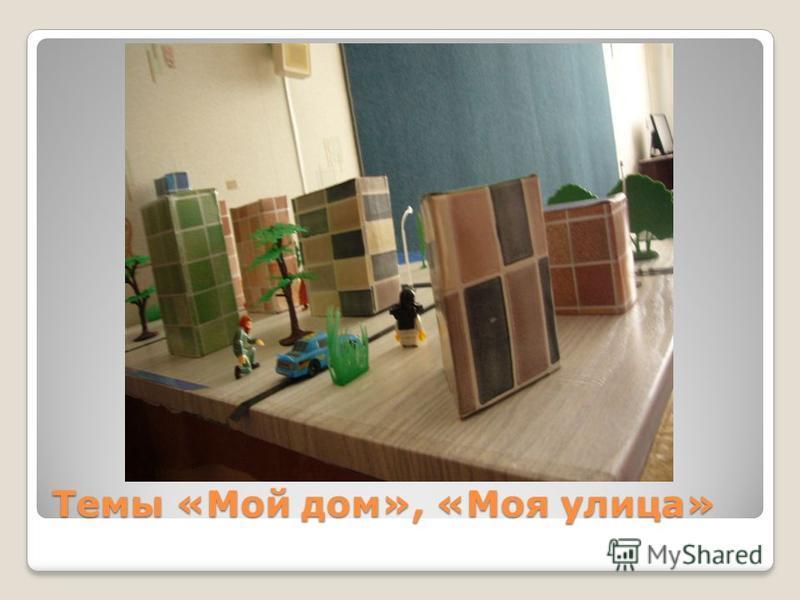 Темы «Мой дом», «Моя улица»