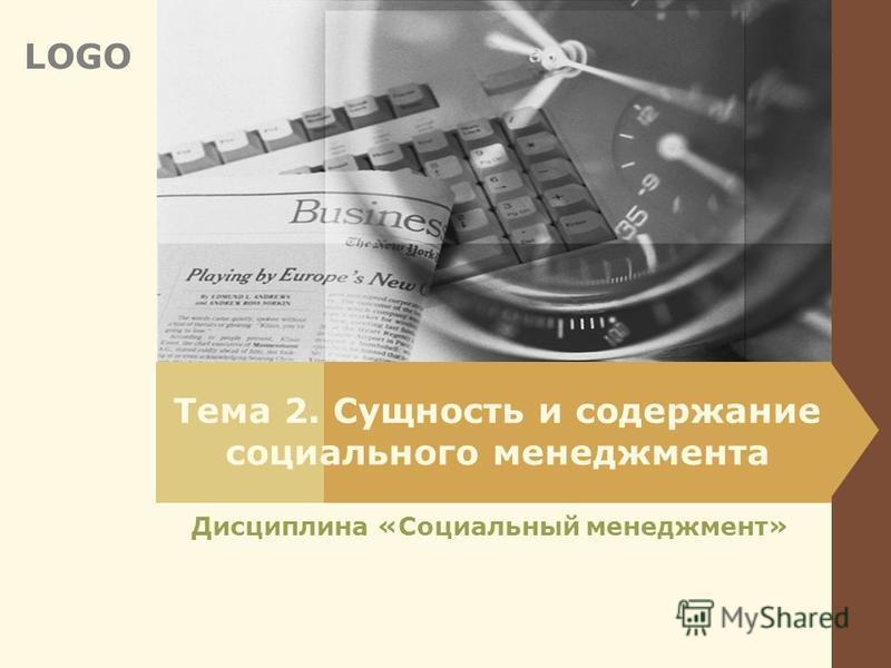 LOGO Тема 2. Сущность и содержание социального менеджмента Дисциплина «Социальный менеджмент»
