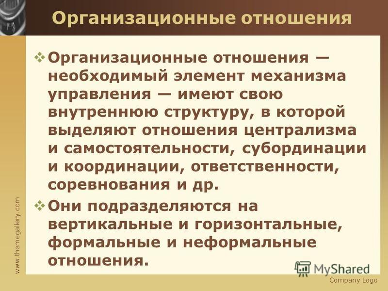 www.themegallery.com Организационные отношения Организационные отношения необходимый элемент механизма управления имеют свою внутреннюю структуру, в которой выделяют отношения централизма и самостоятельности, субординации и координации, ответственнос