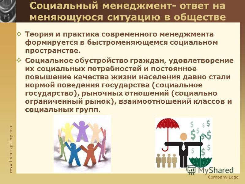 www.themegallery.com Company Logo Социальный менеджмент- ответ на меняющуюся ситуацию в обществе Теория и практика современного менеджмента формируется в быстроменяющемся социальном пространстве. Социальное обустройство граждан, удовлетворение их соц