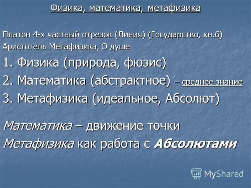 Физика, математика, метафизика Платон 4-х частный отрезок (Линия) (Государство, кн.6) Аристотель Метафизика, О душе 1. Физика (природа, фюзис) 2. Математика (абстрактное) – среднее знание 3. Метафизика (идеальное, Абсолют) Математика – движение точки