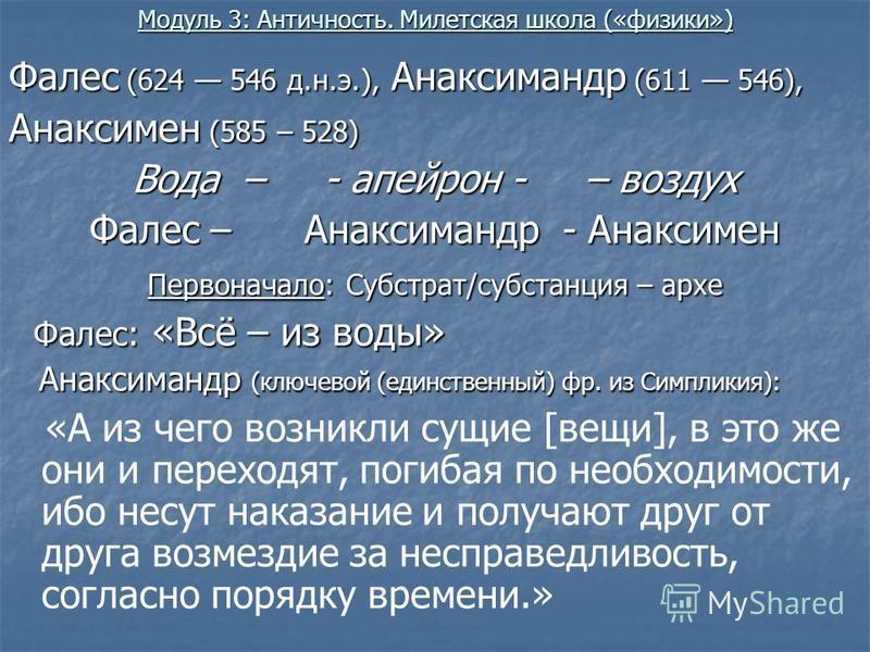 Модуль 3: Античность. Милетская школа («физики») Фалес (624 546 д.н.э.), Анаксимандр (611 546), Анаксимен (585 – 528) Вода – - апейрон - – воздух Фалес – Анаксимандр - Анаксимен Первоначало: Субстрат/субстанция – архи Фалес: «Всё – из воды» Фалес: «В