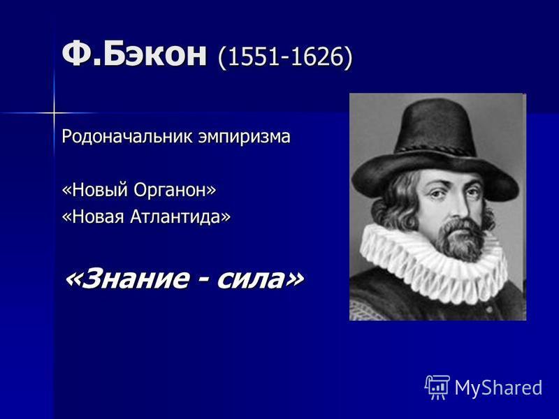 Ф.Бэкон (1551-1626) Родоначальник эмпиризма «Новый Органон» «Новая Атлантида» «Знание - сила»
