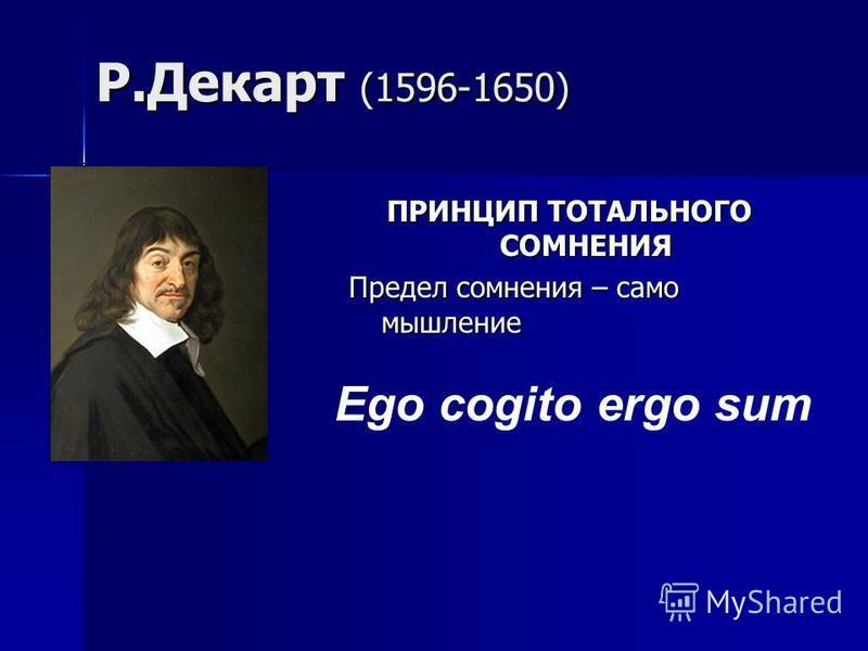 Р.Декарт (1596-1650) ПРИНЦИП ТОТАЛЬНОГО СОМНЕНИЯ Предел сомнения – само мышление Ego cogito ergo sum