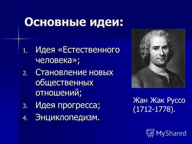 Основные идеи: 1. Идея «Естественного человека»; 2. Становление новых общественных отношений; 3. Идея прогресса; 4. Энциклопедизм. Жан Жак Руссо (1712-1778).