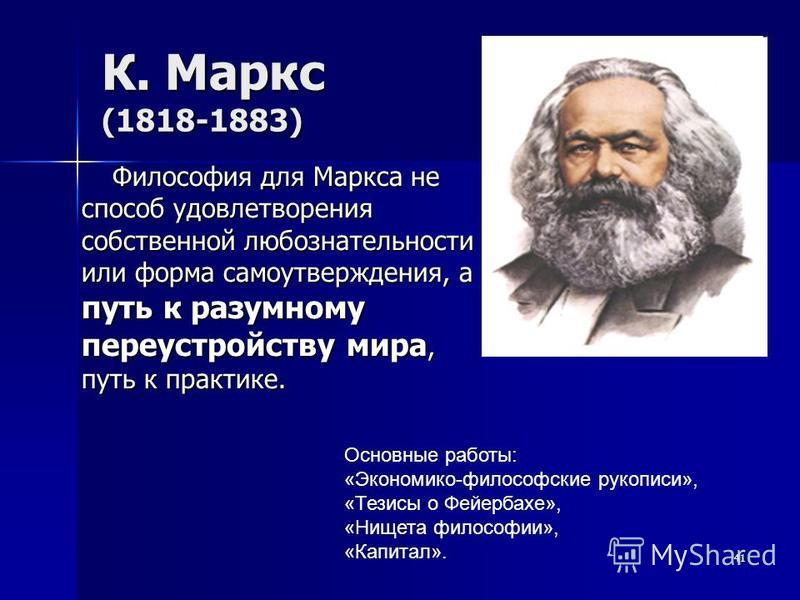 К. Маркс (1818-1883) Философия для Маркса не способ удовлетворения собственной любознательности или форма самоутверждения, а путь к разумному переустройству мира, путь к практике. 41 Основные работы: «Экономико-философские рукописи», «Тезисы о Фейерб