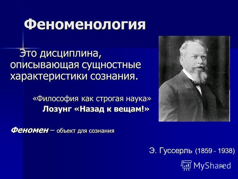 Феноменология Это дисциплина, описывающая сущностные характеристики сознания. «Философия как строгая наука» «Философия как строгая наука» Лозунг «Назад к вещам!» Лозунг «Назад к вещам!» Феномен – объект для сознания 45 Э. Гуссерль (1859 - 1938)