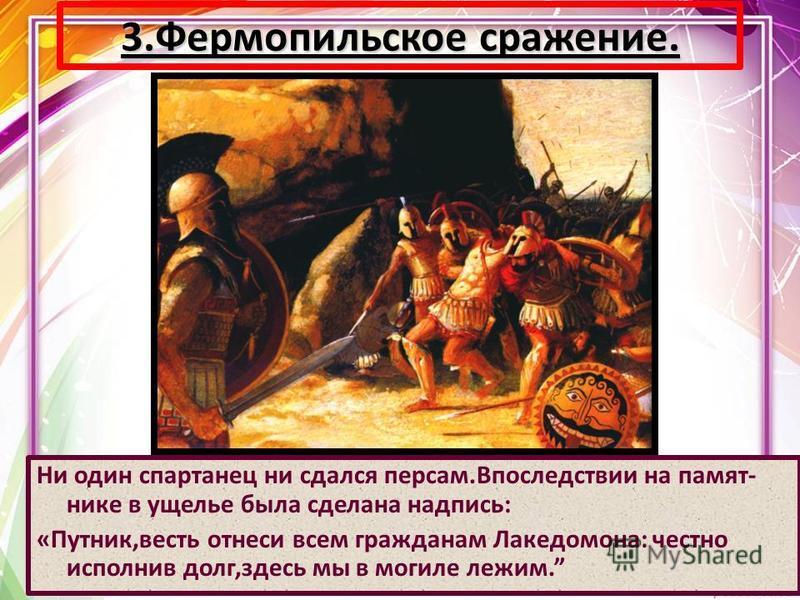 Ни один спартанец ни сдался персам.Впоследствии на памятнике в ущелье была сделана надпись: «Путник,весть отнеси всем гражданам Лакедомона: честно исполнив долг,здесь мы в могиле лежим. 3. Фермопильское сражение.