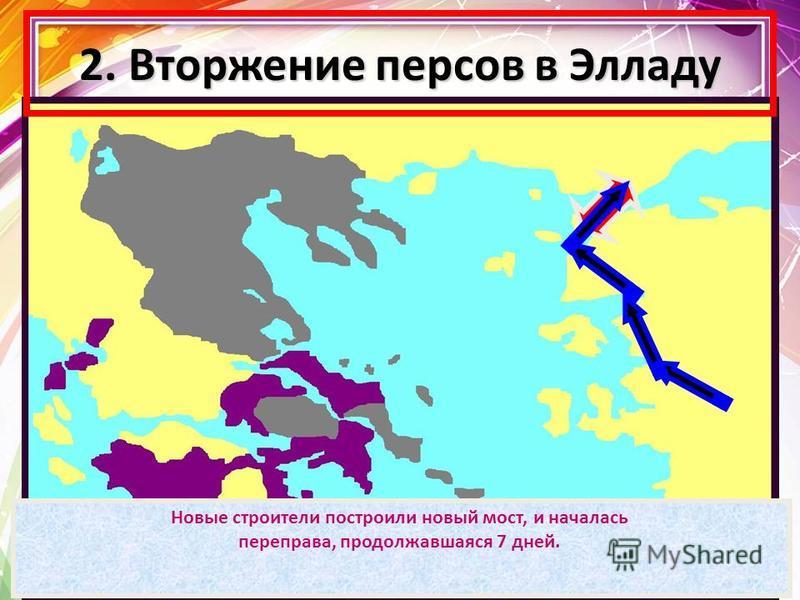 2. Вторжение персов в Элладу В 480 году до н.э. Царь Ксеркс повел свои войска на Элладу. При переправе через Босфор мост разметало бурей. Строителям отрубили головы, море - высекли. Новые строители построили новый мост, и началась переправа, продолжа