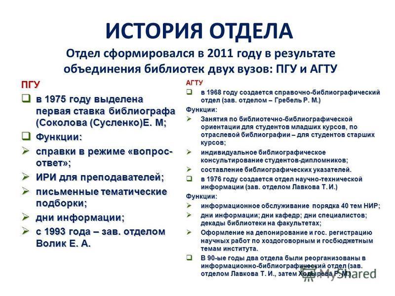 ИСТОРИЯ ОТДЕЛА Отдел сформировался в 2011 году в результате объединения библиотек двух вузов: ПГУ и АГТУ ПГУ в 1975 году выделена первая ставка библиографа (Соколова (Сусленко)Е. М; в 1975 году выделена первая ставка библиографа (Соколова (Сусленко)Е