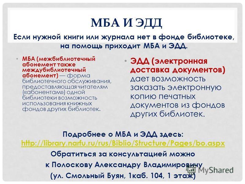 МБА И ЭДД МБА (межбиблиотечный абонемент также междубиблиотечный абонемент) форма библиотечного обслуживания, предоставляющая читателям («абонентам») одной библиотеки возможность использования книжных фондов других библиотек. ЭДД (электронная доставк