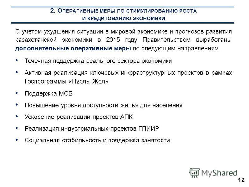 12 2. О ПЕРАТИВНЫЕ МЕРЫ ПО СТИМУЛИРОВАНИЮ РОСТА И КРЕДИТОВАНИЮ ЭКОНОМИКИ С учетом ухудшения ситуации в мировой экономике и прогнозов развития казахстанской экономики в 2015 году Правительством выработаны дополнительные оперативные меры по следующим н