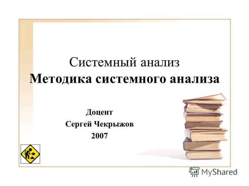 Системный анализ Методика системного анализа Доцент Сергей Чекрыжов 2007