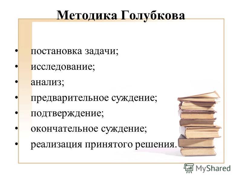 Методика Голубкова постановка задачи; исследование; анализ; предварительное суждение; подтверждение; окончательное суждение; реализация принятого решения.