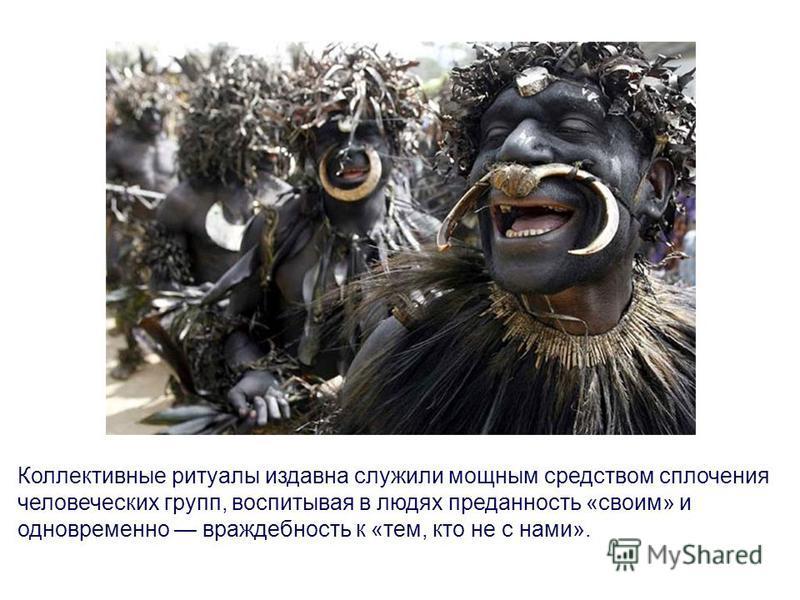 Коллективные ритуалы издавна служили мощным средством сплочения человеческих групп, воспитывая в людях преданность «своим» и одновременно враждебность к «тем, кто не с нами».