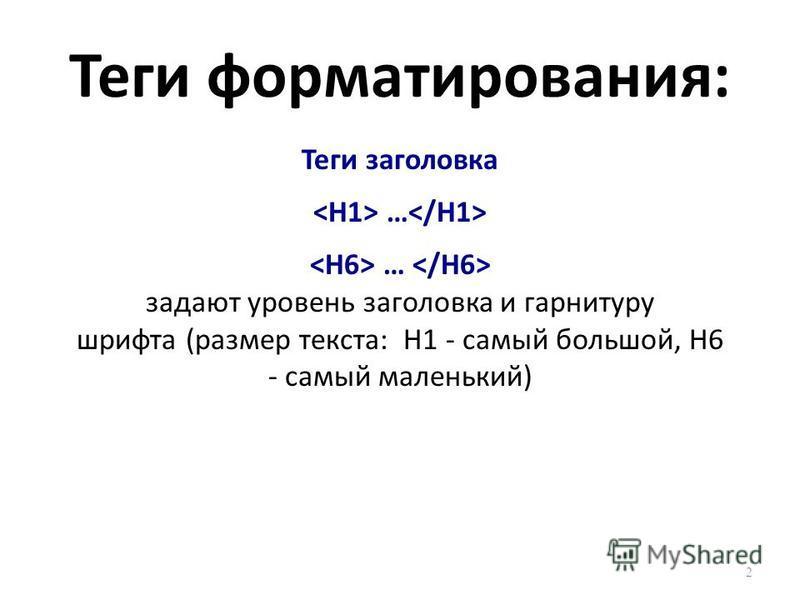 Теги форматирования: Теги заголовка … задают уровень заголовка и гарнитуру шрифта (размер текста: Н1 - самый большой, Н6 - самый маленький) 2