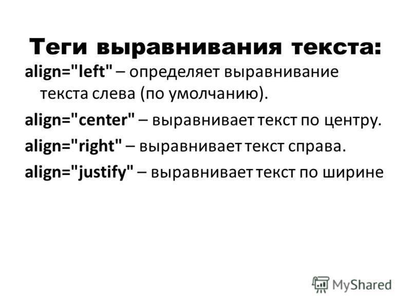 Теги выравнивания текста: align=left – определяет выравнивание текста слева (по умолчанию). align=center – выравнивает текст по центру. align=right – выравнивает текст справа. align=justify – выравнивает текст по ширине