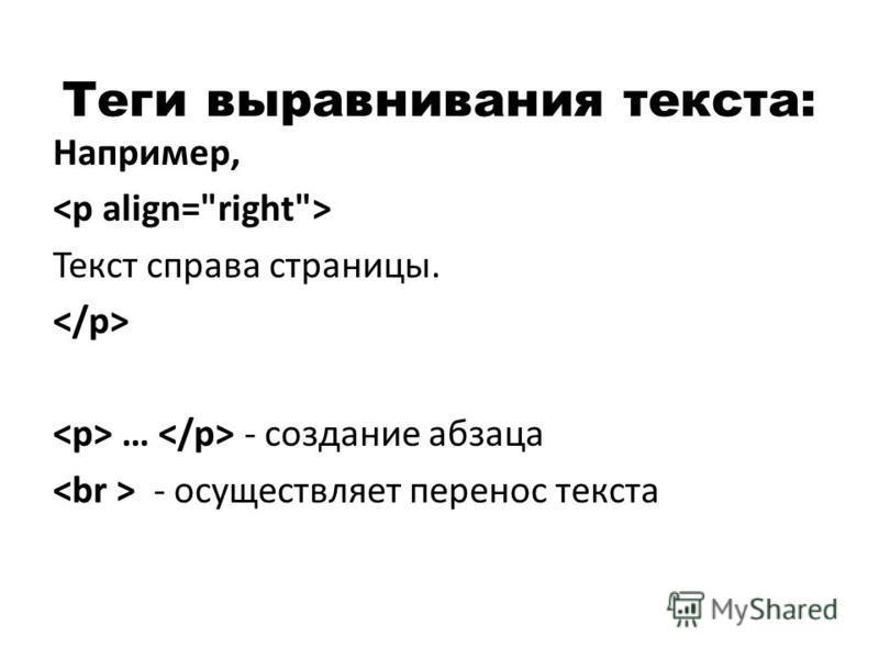 Теги выравнивания текста: Например, Текст справа страницы. … - создание абзаца - осуществляет перенос текста