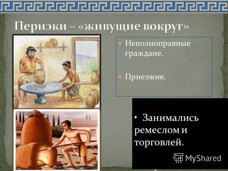 Неполноправные граждане. Приезжие. Вопрос: Как вы думаете, чем занимались периэки в Спарте? Занимались ремеслом и торговлей.