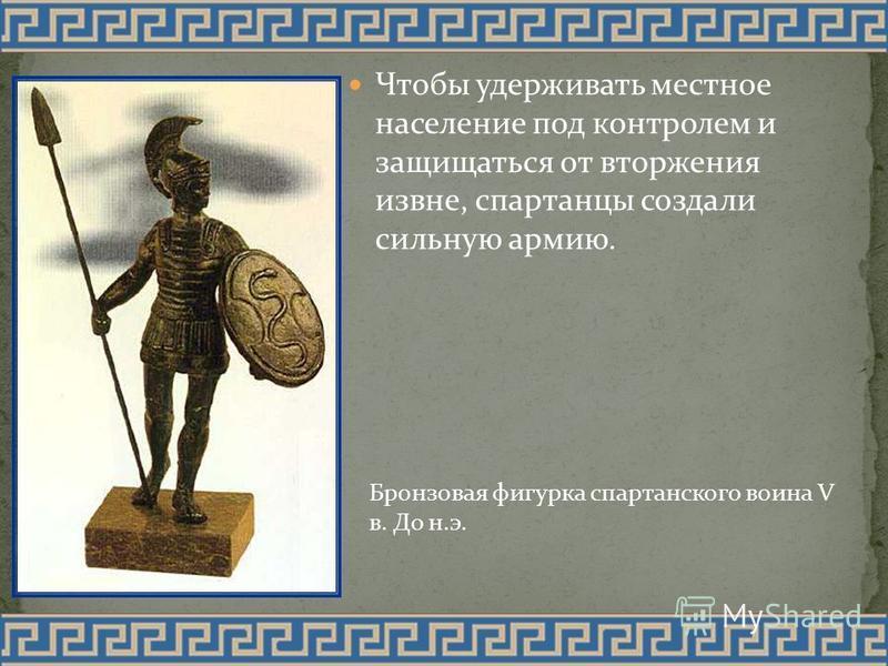 Чтобы удерживать местное население под контролем и защищаться от вторжения извне, спартанцы создали сильную армию. Бронзовая фигурка спартанского воина V в. До н.э.