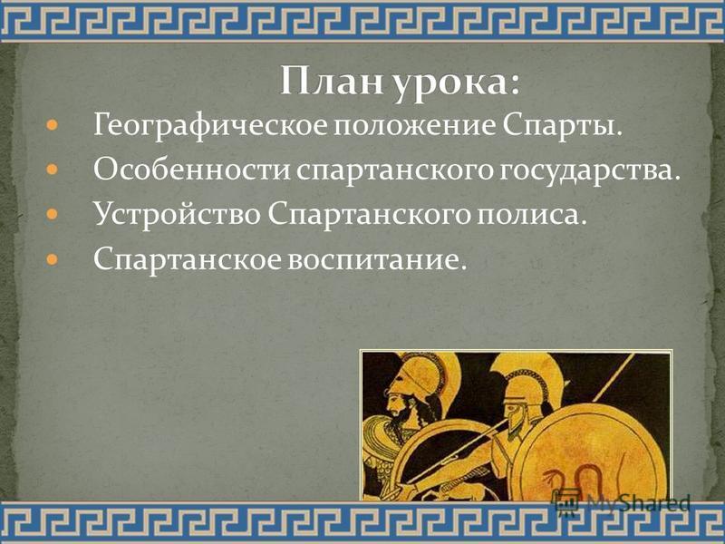 Географическое положение Спарты. Особенности спартанского государства. Устройство Спартанского полиса. Спартанское воспитание.