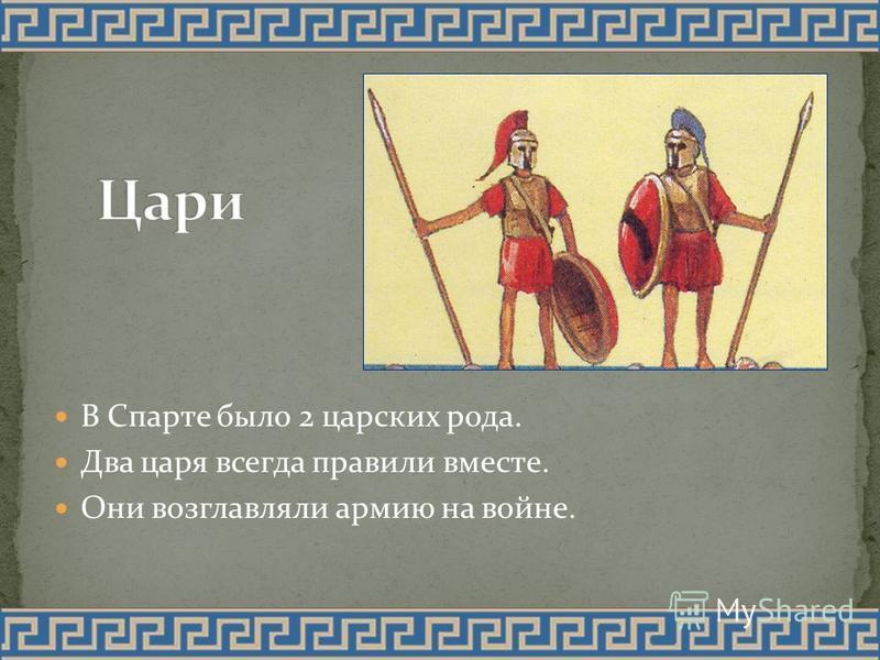 В Спарте было 2 царских рода. Два царя всегда правили вместе. Они возглавляли армию на войне.