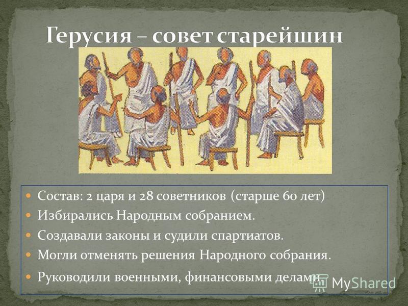 Состав: 2 царя и 28 советников (старше 60 лет) Избирались Народным собранием. Создавали законы и судили спартиатов. Могли отменять решения Народного собрания. Руководили военными, финансовыми делами.
