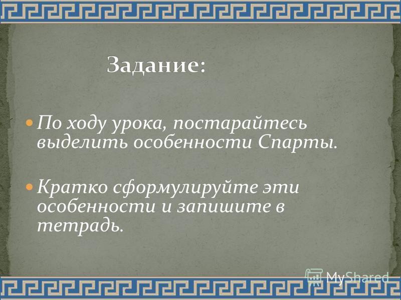По ходу урока, постарайтесь выделить особенности Спарты. Кратко сформулируйте эти особенности и запишите в тетрадь.