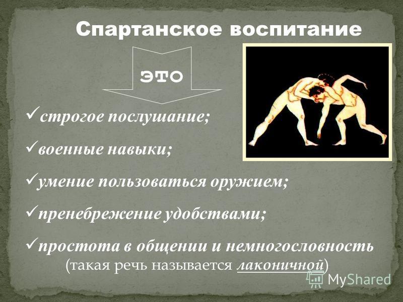 Спартанское воспитание это строгое послушание; военные навыки; умение пользоваться оружием; пренебрежение удобствами; простота в общении и немногословность (такая речь называется лаконичной )