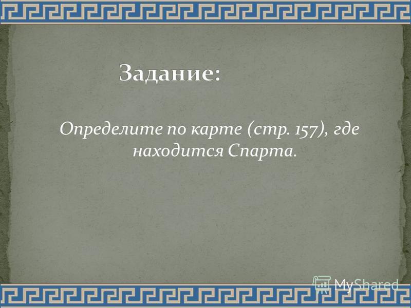 Определите по карте (стр. 157), где находится Спарта.