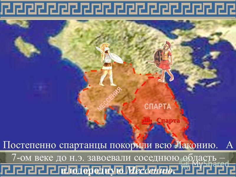 МЕССЕНИЯ СПАРТА Спарта Постепенно спартанцы покорили всю Лаконию. А 7-ом веке до н.э. завоевали соседнюю область – плодородную Мессению.