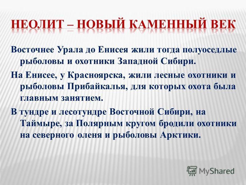 Восточнее Урала до Енисея жили тогда полуоседлые рыболовы и охотники Западной Сибири. На Енисее, у Красноярска, жили лесные охотники и рыболовы Прибайкалья, для которых охота была главным занятием. В тундре и лесотундре Восточной Сибири, на Таймыре,