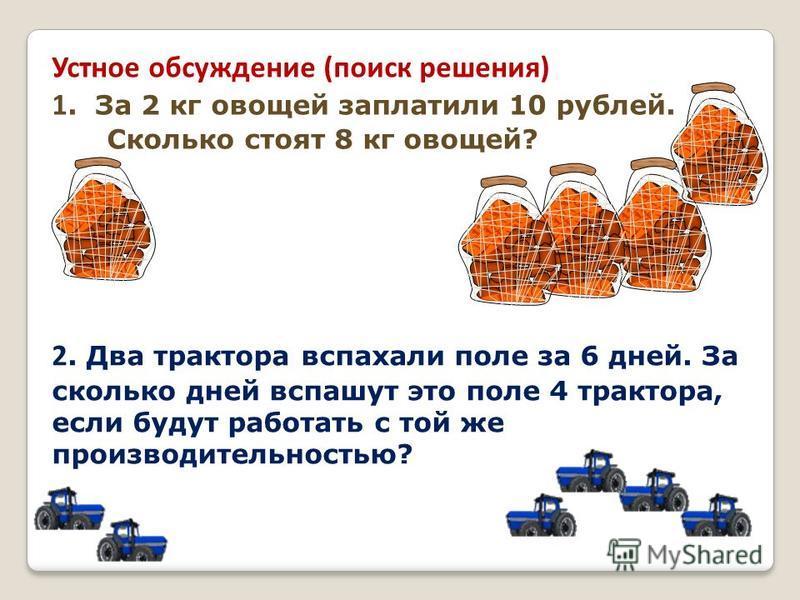 Устное обсуждение (поиск решения) 1. За 2 кг овощей заплатили 10 рублей. Сколько стоят 8 кг овощей? 2. Два трактора вспахали поле за 6 дней. За сколько дней вспашут это поле 4 трактора, если будут работать с той же производительностью?